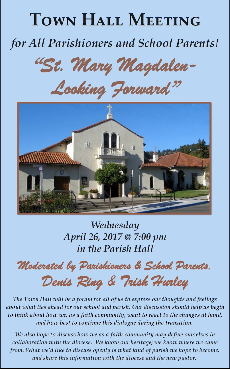 "Poster text [partial]: ""Town Hall Meeting for All Parishioners and School Parents! ""St. Mary Magdalen - Looking Forward"". Wednesday, April 26, 20176 @ 7:30 pm in the Parish Hall. Moderated by Parishioners & School Parents, Denis Ring & Trish Hurley."